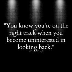 you know you're on the right track when you become uninterested in looking back..