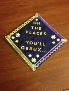 """""""Oh the places you'll geaux..."""" My twist on Dr. Suess's """"Oh the places you'll go"""" book for my Louisiana State University graduation cap! Geaux Tigers!"""