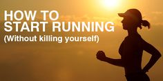 How to Start Running (Without Killing Yourself in the Process)