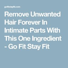 Remove Unwanted Hair Forever In Intimate Parts With This One Ingredient - Go Fit Stay Fit