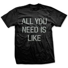 All you need is like.   Like is all you need.