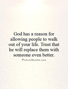 God has a reason for allowing people to walk out of your life. Trust that he will replace them with someone even better. God quotes on PictureQuotes.com.
