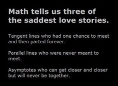 Math tells us three of the saddest love stories. 1. Tangent lines who had one chance to meet and then parted forever.     2. Parallel lines who were never meant to meet.     3. Asymptotes who can get closer and closer but will never be together. ---Humanizing parallel, tangential, and asymptotic lines. From #MathHumor #MathJokes