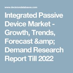 Integrated Passive Device Market - Growth, Trends, Forecast & Demand Research Report Till 2022