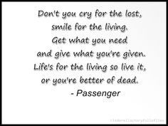 *Life's for the living:)* .