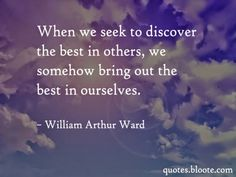 When we seek to discover the best in others, we somehow bring out the best in ourselves.~William Arthur Ward