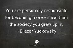 """You are personally responsible for becoming more ethical than the society you grew up in."" -Eliezer Yudkowsky"