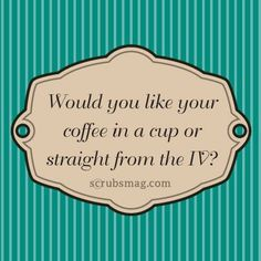 Would you like your coffee in a cup or straight from the IV?