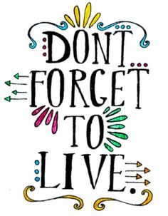 Don't forget to live!
