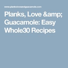 Planks, Love & Guacamole: Easy Whole30 Recipes