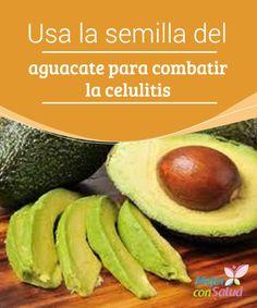 Usa la semilla del aguacate para combatir la celulitis  El hueso de aguacate posee los mismos nutrientes que su pulpa, lo que lo convierte en un arma letal para la celulitis