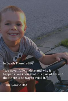 """In Death There Is Life  """"We never fully understand why it happens. We know that it is part of life and that there is no way to avoid it.""""   – The Rookie Dad"""