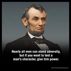 """Nearly all men can stand adversity, but if you want to test a man's character, give him power. Abraham Lincoln   5 PicaQuotes"