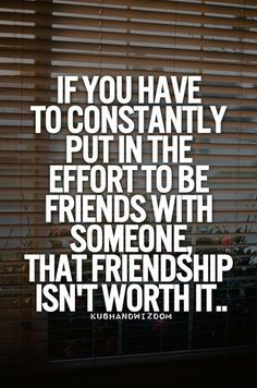 """Listen to this quote! You might not even know it but if your """"friend"""" makes you put a lot of effort to be their friend they are not. Because they could be pushing you away from your real friends."""