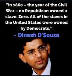 In 1860 - the year of the Civil War - no Republican owned a slave. Zero. All the slaves in the United States were owned by Democrats.