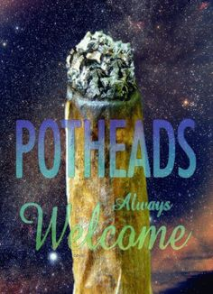 i love all of you potheads out there