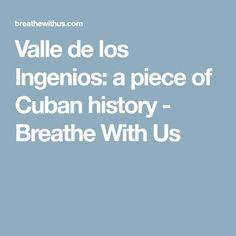 Valle de los Ingenios: a piece of Cuban history - Breathe With Us