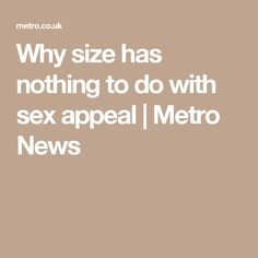 Why size has nothing to do with sex appeal | Metro News