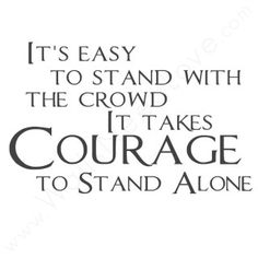 """It's Easy to Stand With the Crowd. It Takes Courage to Stand Alone."""