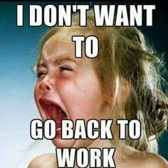 I don't want to go back to work