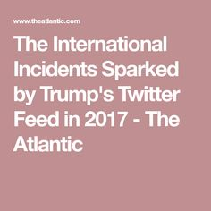 The International Incidents Sparked by Trump's Twitter Feed in 2017 - The Atlantic