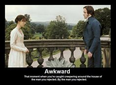 Awkward: That moment when you're caught creepering around the house of the man you rejected. By the man you rejected.