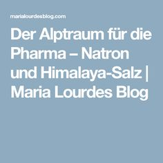 Der Alptraum für die Pharma – Natron und Himalaya-Salz | Maria Lourdes Blog