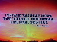 """""""I constantly wake up every morning trying to get better, trying to improve, trying to walk closer to God."""" ~ Tim Tebow"""