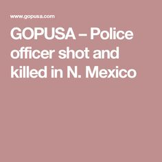 GOPUSA – Police officer shot and killed in N. Mexico