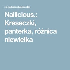 Nailicious.: Kreseczki, panterka, różnica niewielka