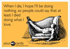 Funny Cry for Help Ecard: When I die, I hope I'll be doing nothing, so people could say that at least I died doing what I love.