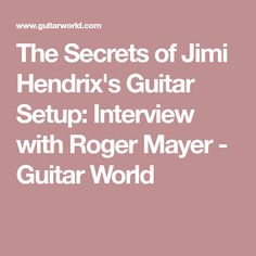 The Secrets of Jimi Hendrix's Guitar Setup: Interview with Roger Mayer - Guitar World