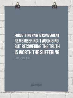 Forgetting pain is convenient remembering it agonising but recovering the truth is worth the suff... by Cheshire Cat #160050