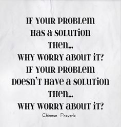 Quotes - If your problem has a solution then.why worry about it? If your problem doesn`t have a solution then.why worry about it? Motivational Thoughts, Positive Quotes, Inspirational Quotes, Great Quotes, Quotes To Live By, Me Quotes, Why Worry, Chinese Proverbs, Think