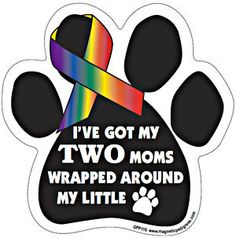 "I've Got My Two Moms Wrapped Around My Little (Paw) Magnet Measures 5.5"" x 5.5"". These magnets are printed with UV and water resistant ink and are proudly made in the USA.   ****FREE SHIPPING!!****  Use COUPON CODE ORNAMENT IF ORDERING MORE THAN ONE."