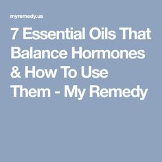 7 Essential Oils That Balance Hormones & How To Use Them - My Remedy