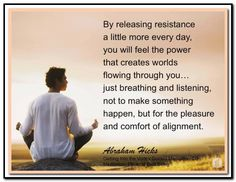 By releasing resistance a little more every day, you will feel the power that creates worlds flowing through you... just breathing and listening, not to make something happen, but for the pleasure and comfort of alignment. Abraham-Hicks Quotes (AHQ3144) #meditation CD