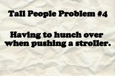 Since I recently discovered a site listing short people problems, I am going to start listing tall people problems.