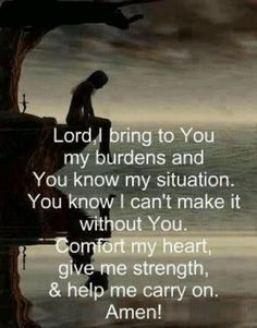 """LORD, I bring to You my burdens. You know my situation, and you know I can't make it without You. Comfort my heart, give me strength, and help me to carry on. My prayer. Now Quotes, Life Quotes Love, Bible Quotes, Great Quotes, Quotes To Live By, Quotes For Hard Times, Prayer For Difficult Times, Rough Day Quotes, Bible Verses For Hard Times"