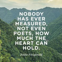 Nobody has ever measured, not even poets, how much the heart can hold. — Zelda Fitzgerald