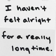 I haven't felt alright for a really long time.