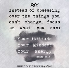 Instead of obsessing over the things you can't change, focus on what you CAN: Your attitude, mindset, and energy. - Mandy Hale