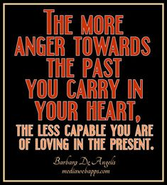 The more anger towards the past you carry in your heart...