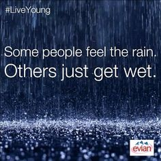 """Some people feel the rain. Others just get wet."" 