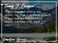 Today I learned that if you are not willing to learn, no one can help you. If you are determined to learn, no one can stop you.