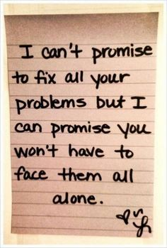 I can't promise .. but I can promise you'll never be alone. Your heart is broken. Maybe I'm not the person to fix it now. Listen to your heart.  Let me know how I can help.