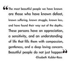 Beautiful people do not just happen-Elisabeth Kubler-Ross