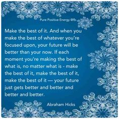 Make the best of it...  Abraham Hicks Quote
