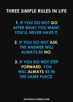3 Simple Rules in Life: 1. If you do not GO after what you want, you'll never have it. 2. If you do not ASK, the answer will always be no. 3. If you do not STEP FORWARD, you will always be in the same place.