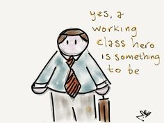 Yes, a working class hero is something to be